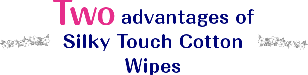 Two advantages of Silky Touch Cotton Wipes