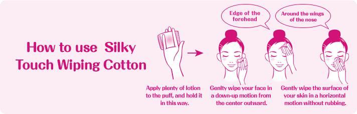 How to use  Silky Touch Wiping Cotton  Apply plenty of lotion to the puff, and hold it in this way. Genlty wipe your face in a down-up motion from the center outward. Gently wipe the surface of your skin in a horizontal motion without rubbing. edge of the forehead Around the wings of the nose
